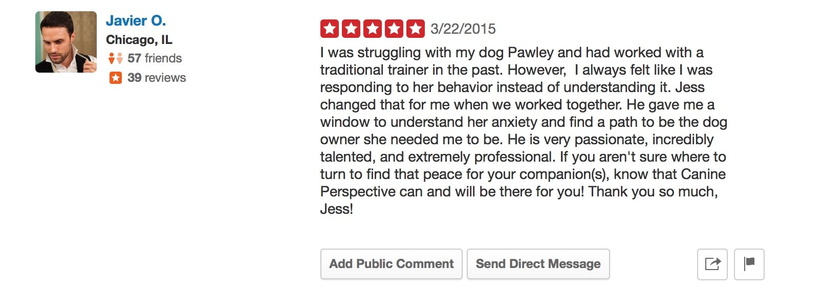 """Canine Perspective Yelp review """"I was struggling with my dog Pawley and had worked with a traditional trainer in the past. However, I always felt like I was responding to her behavior instead of understanding it. Jess changed that for me when we worked together. He gave me a window to understand her anxiety and find a path to be the dog owner she needed me to be. He is very passionate, incredibly talented, and extremely professional. If you aren't sure where to turn to find that peace for your companion(s), know that Canine Perspective can and will be there for you! Thank you so much, Jess!"""""""