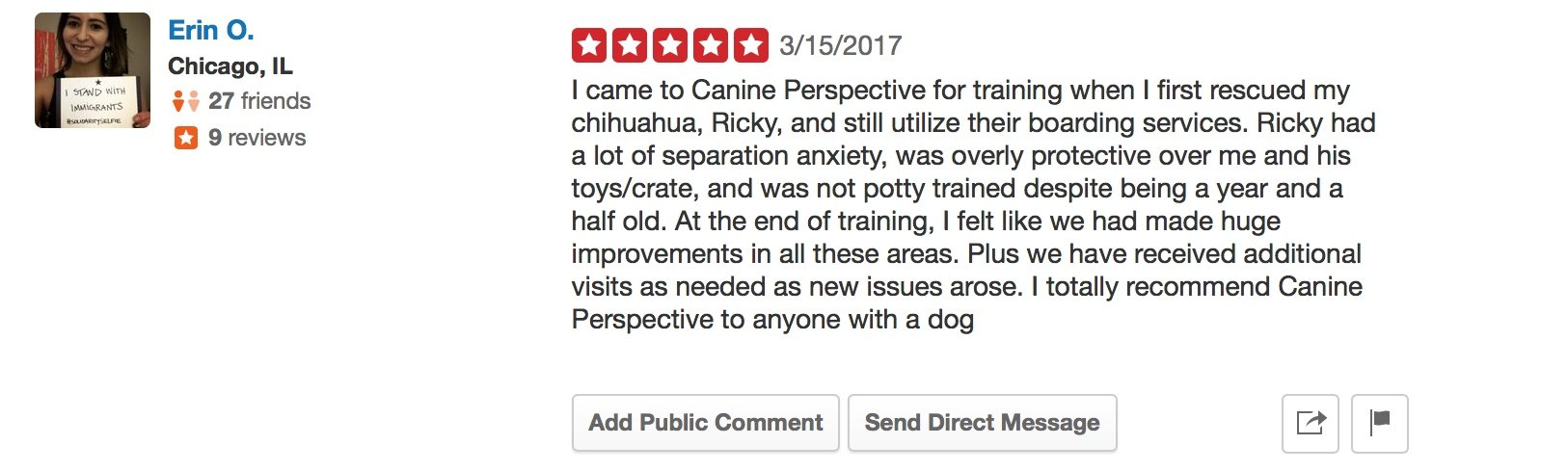 """Canine Perspective Yelp review """"I came to Canine Perspective for training when I first rescued my chihuahua, Ricky, and still utilize their boarding services. Ricky had a lot of separation anxiety, was overly protective over me and his toys/crate, and was not potty trained despite being a year and a half old. At the end of training, I felt like we had made huge improvements in all these areas. Plus we have received additional visits as needed as new issues arose. I totally recommend Canine Perspective to anyone with a dog"""""""