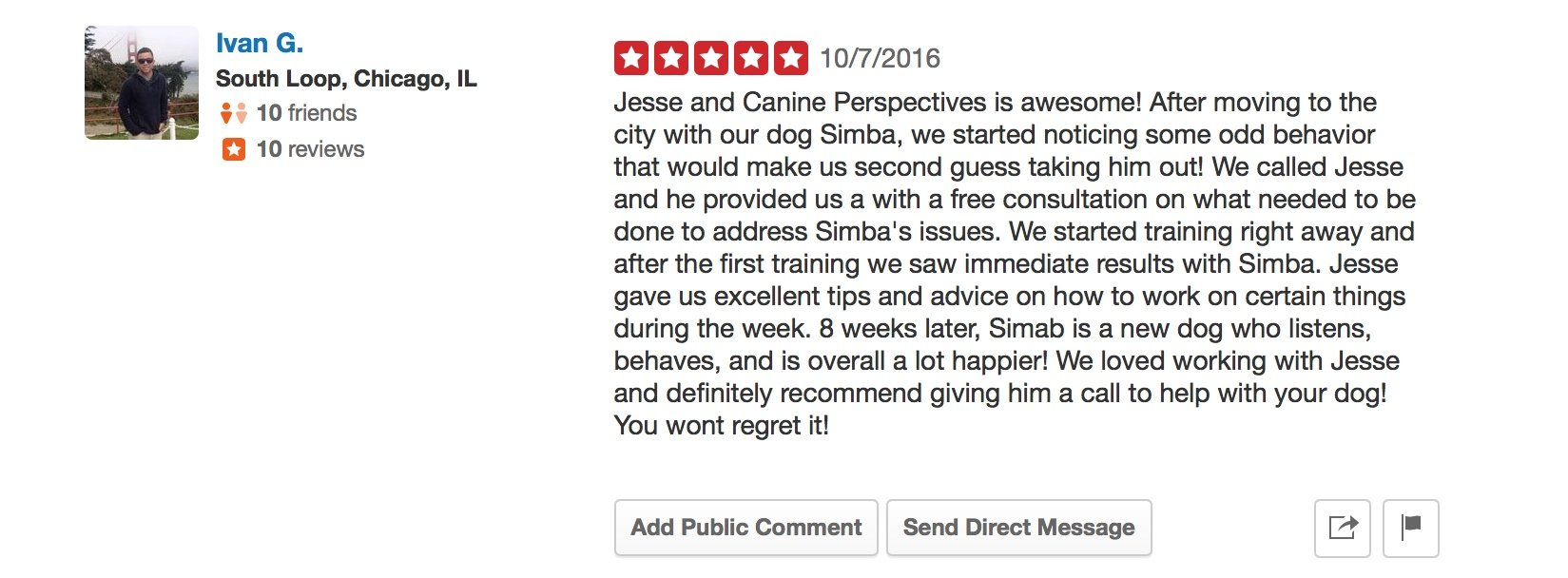 """Canine Perspective Yelp review """"Jesse and Canine Perspectives is awesome! After moving to the city with our dog Simba, we started noticing some odd behavior that would make us second guess taking him out! We called Jesse and he provided us a with a free consultation on what needed to be done to address Simba's issues. We started training right away and after the first training we saw immediate results with Simba. Jesse gave us excellent tips and advice on how to work on certain things during the week. 8 weeks later, Simab is a new dog who listens, behaves, and is overall a lot happier! We loved working with Jesse and definitely recommend giving him a call to help with your dog! You wont regret it!"""""""